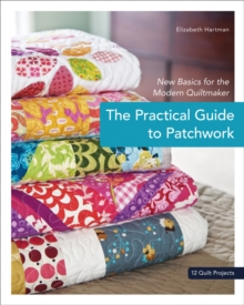 Practical Guide To Patchwork : New Basics for the Modern Quiltmaker, Paperback / softback Book