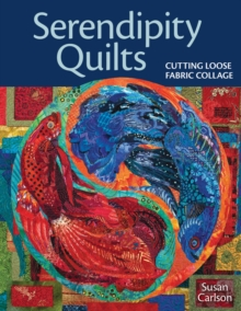 Serendipity Quilts : Cutting Loose Fabric Collage, EPUB eBook