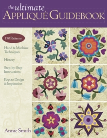 The Ultimate Applique Guidebook : 150 Patterns, Hand & Machine Techniques, History, Step-by-step Instructions, Keys to Design & Inspiration, PDF eBook