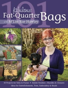 101 Fabulous Fat-Quarter Bags With M Liss Rae Hawley : 10 Projects for Totes & Purses, Ideas for Embellishments, Trim, Embroidery & Beads, Stylish Finishes-Handles & Closures, PDF eBook