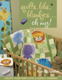 Quilts Bibs Blankies Oh My : Create Your Own Cute & Cuddly Nursery, PDF eBook