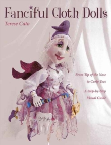 Fanciful Cloth Dolls : From Tip of the Nose to Curly Toes-Step-by-Step Visual Guide, Paperback / softback Book