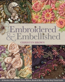 Embroidered & Embellished : 85 Stitches Using Thread, Floss, Ribbon, Beads & More Step-by-Step Visual Guide, Paperback / softback Book
