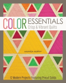 Color Essentials-Crisp & Vibrant Quilts : 12 Modern Projects Featuring Precut Solids, EPUB eBook