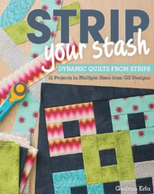 Strip Your Stash : Dynamic Quilts Made from Strips * 12 Projects in Multiple Sizes from GE Designs, Paperback Book