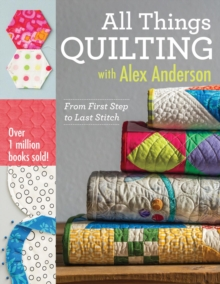 All Things Quilting with Alex Anderson : From First Step to Last Stitch, EPUB eBook