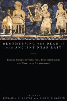 Remembering the Dead in the Ancient Near East : Recent Contributions from Bioarchaeology and Mortuary Archaeology, Hardback Book