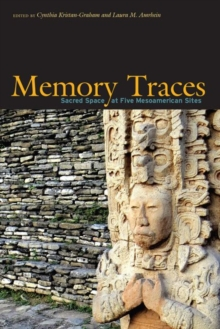 Memory Traces : Analyzing Sacred Space at Five Mesoamerican Sites, Hardback Book