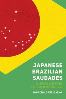 Japanese Brazilian Saudades : Diasporic Identities and Cultural Production, EPUB eBook