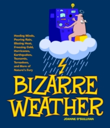 Bizarre Weather : Howling Winds, Pouring Rain, Blazing Heat, Freezing Cold, Hurricanes, Earthquakes, Tsunamis, Tornadoes, and More of Nature's Fury, EPUB eBook