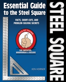 Essential Guide to the Steel Square : Facts, Short-Cuts and Problem-Solving Secrets for Carpenters, Woodworkers & Builders, EPUB eBook