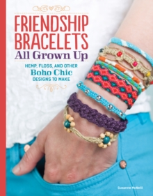 Friendship Bracelets : All Grown Up Hemp, Floss, and Other Boho Chic Designs to Make, EPUB eBook