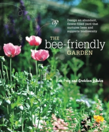 The Bee-Friendly Garden : Design an Abundant, Flower-Filled Yard that Nurtures Bees and Supports Biodiversity, Paperback / softback Book