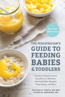 Pediatrician's Guide to Feeding Babies and Toddlers : Practical Answers to Your Questions on Nutrition, Starting Solids, Allergies, Picky Eating, and More (for Parents, by Parents), Paperback Book