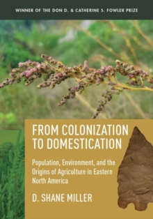 From Colonization to Domestication : Population, Environment, and the Origins of Agriculture in Eastern North America, Hardback Book