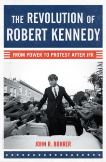 The Revolution of Robert Kennedy : From Power to Protest After JFK, Hardback Book