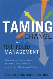 Taming Change with Portfolio Management : Unify Your Organization, Sharpen Your Strategy & Create Measurable Value, Hardback Book