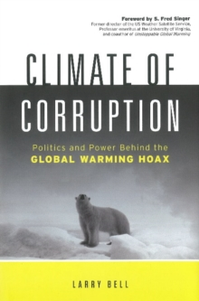 Climate of Corruption : Politics & Power Behind the Global Warming Hoax, Hardback Book