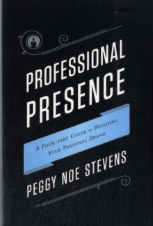 Professional Presence : A Four-Part Program for Building Your Personal Brand, Hardback Book