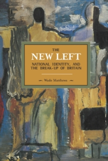 The New Left, National Identity, And The Break-up Of Britain : Historical Materialism, Volume 51, Paperback / softback Book