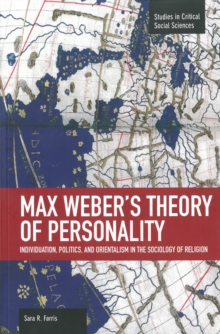 Max Weber's Theory Of Personality: Individuation, Politics And Orientalism In The Sociology Of Religion : Studies in Critical Social Sciences, Volume 56, Paperback / softback Book