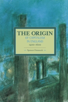 Origin Of Capitalism In England 1400 - 1600 The : Historical Materialism, Volume 74, Paperback Book