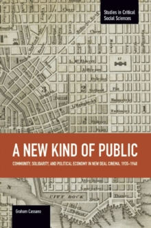 New Kind Of Public, A: Community, Solidarity, And Political Economy In New Deal Cinema, 1935-1948 : Studies in Critical Social Sciences, Volume 69, Paperback Book