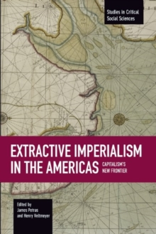 Extractive Imperialism In The Americas: Capitalism's New Frontier : Studies in Critical Social Sciences, Volume 70, Paperback / softback Book