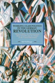 Working Class Politics In The German Revolution (historical Materialsim, Volume 77) : Richard Muller, the Revolutionary Shop Stewards and the Origins of the Council Movement, Paperback Book