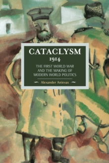 Cataclysm 1914: The First World War And The Making Of Modern World Politics : Historical Materialism, Volume 89, Paperback / softback Book