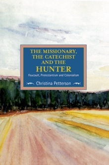 The Missionary, The Catechist And The Hunter: Foucault, Protestantism And Colonialism : Studies in Critical Research on Religion, Volume 4, Paperback Book