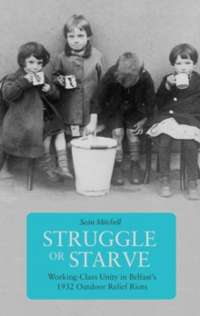 Struggle Or Starve : Working-Class Unity in Belfast's 1932 Outdoor Relief Riots, Paperback Book