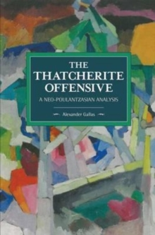 The Thatcherite Offensive: A Neo-Poulantzasian Analysis : Historical Materialism Volume 107, Paperback Book
