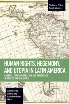 Human Rights, Hegemony, And Utopia In Latin America : Poverty, Forced Migration and Resistance in Mexico and Colom, Paperback / softback Book