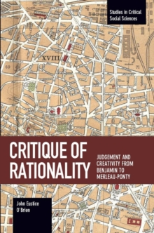 Critique Of Rationality : Judgement and Creativity from Benjamin to Merleau-Ponty, Paperback / softback Book