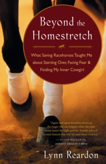 Beyond the Homestretch : What Saving Racehorses Taught Me About Starting Over, Facing Fear, and Finding My Inner Cowgirl, EPUB eBook