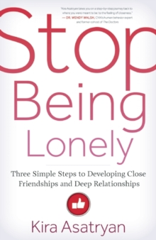 Stop Being Lonely : Three Simple Steps to Developing Close Friendships and Deep Relationships, Paperback / softback Book
