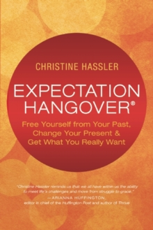 Expectation Hangover : Free Yourself from Your Past, Change Your Present and Get What You Really Want, Paperback / softback Book
