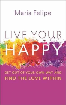Live Your Happy : Get Out of Your Own Way and Find the Love Within, Paperback / softback Book