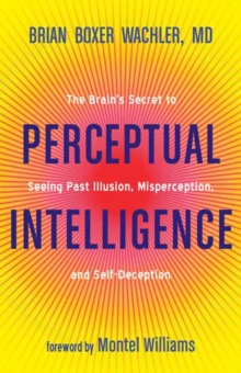 Perceptual Intelligence : The Secret of Seeing Past Illusion, Misperception, and Self-Deception, Paperback Book