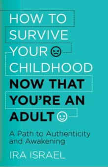 How to Survive Your Childhood Now That You're an Adult : A Path to Authenticity and Awakening, Paperback Book