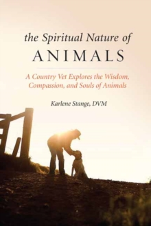 Spiritual Nature of Animals, The : A Veterinarian Explores Modern and Ancient Understanding of Animals and Their Souls, Paperback Book