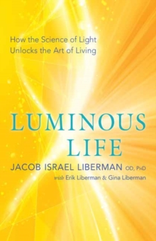 Luminous Life : How the Science of Light Unlocks the Art of Living, Paperback Book