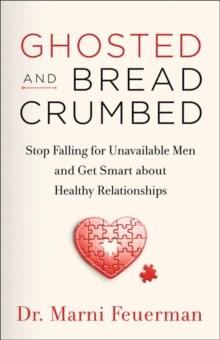 Ghosted and Breadcrumbed : Stop Falling for Unavailable Men and Get Smart about Healthy Relationships, Paperback / softback Book