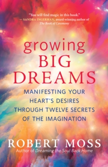 Growing Big Dreams : Manifesting Your Heart's Desires through Twelve Secrets of the Imagination, EPUB eBook