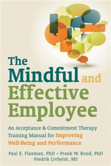 Mindful and Effective Employees : A Training Program for Maximizing Well-Being and Effectiveness Using Acceptance and Commitment Therapy, Paperback / softback Book
