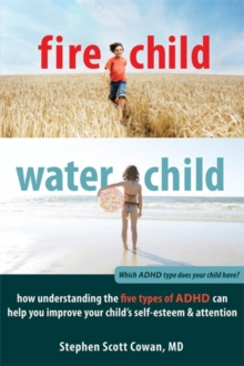 Fire Child, Water Child : How Understanding the Five Types of ADHD Can Help You Improve Your Child's Self-esteem and Attention, Paperback Book