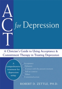 ACT For Depression : A Clinician's Guide to Using Acceptance & Commitment Therapy in Treating Depression, Paperback Book