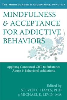 Mindfulness and Acceptance for Addictive Behaviors : Applying Contextual CBT to Substance Abuse and Behavioral Addictions, Paperback / softback Book