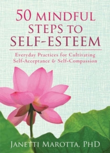 50 Mindful Steps to Self-Esteem : Everyday Practices for Cultivating Self-Acceptance and Self-Compassion, Paperback Book